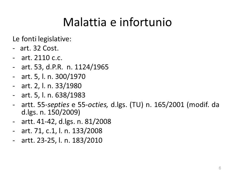 Malattia e infortunio Le fonti legislative: - art. 32 Cost. -art. 2110 c.c. -art. 53, d.P.R. n. 1124/1965 -art. 5, l. n. 300/1970 -art. 2, l. n. 33/19