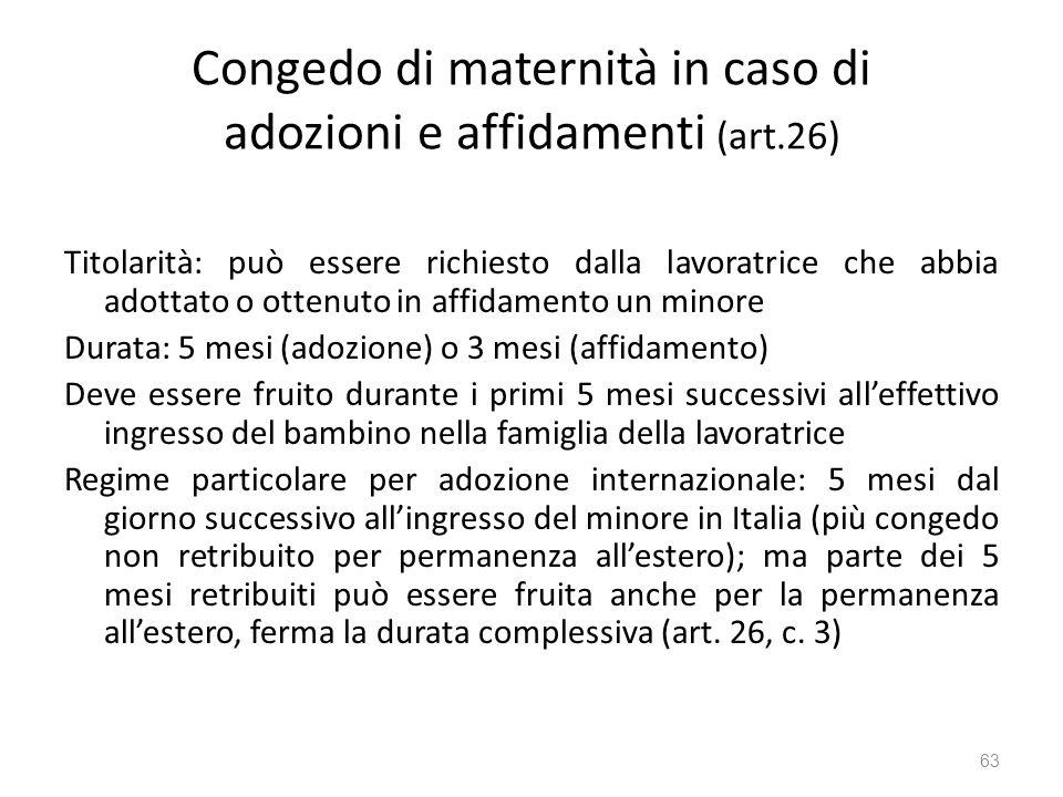 Congedo di maternità in caso di adozioni e affidamenti (art.26) Titolarità: può essere richiesto dalla lavoratrice che abbia adottato o ottenuto in af