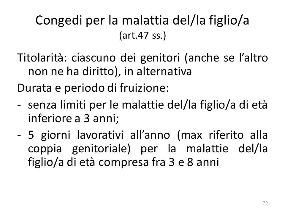 Congedi per la malattia del/la figlio/a (art.47 ss.) Titolarità: ciascuno dei genitori (anche se laltro non ne ha diritto), in alternativa Durata e pe