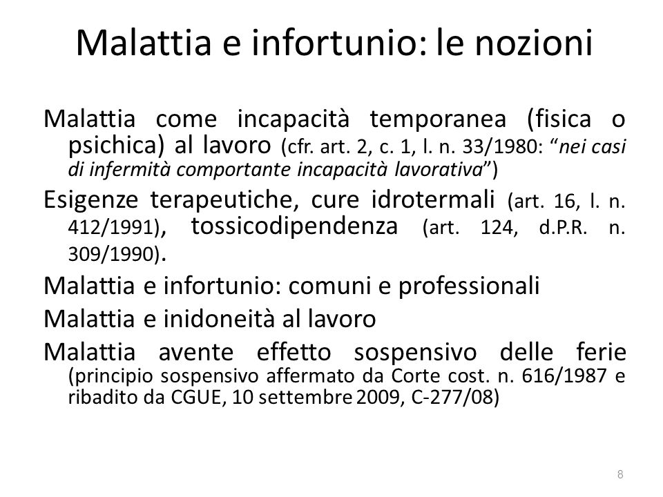 Malattia e infortunio: le nozioni Malattia come incapacità temporanea (fisica o psichica) al lavoro (cfr. art. 2, c. 1, l. n. 33/1980: nei casi di inf