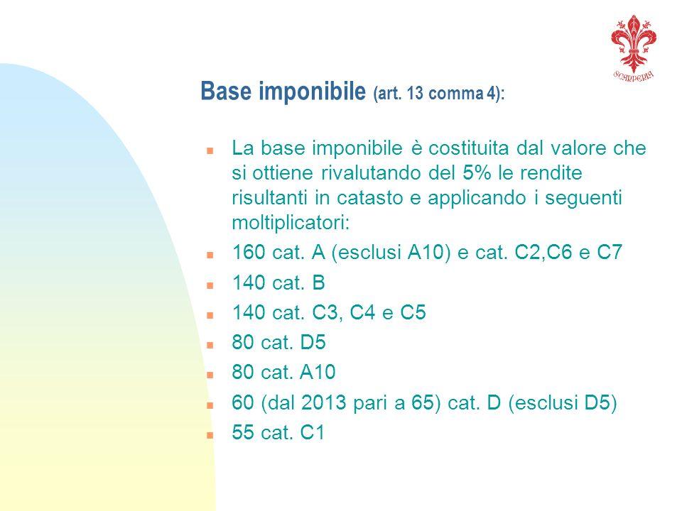 Base imponibile (art. 13 comma 4): n La base imponibile è costituita dal valore che si ottiene rivalutando del 5% le rendite risultanti in catasto e a
