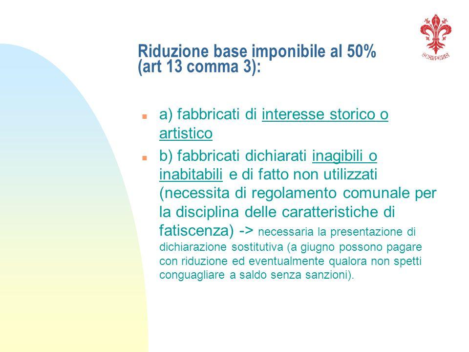 Riduzione base imponibile al 50% (art 13 comma 3): n a) fabbricati di interesse storico o artistico n b) fabbricati dichiarati inagibili o inabitabili