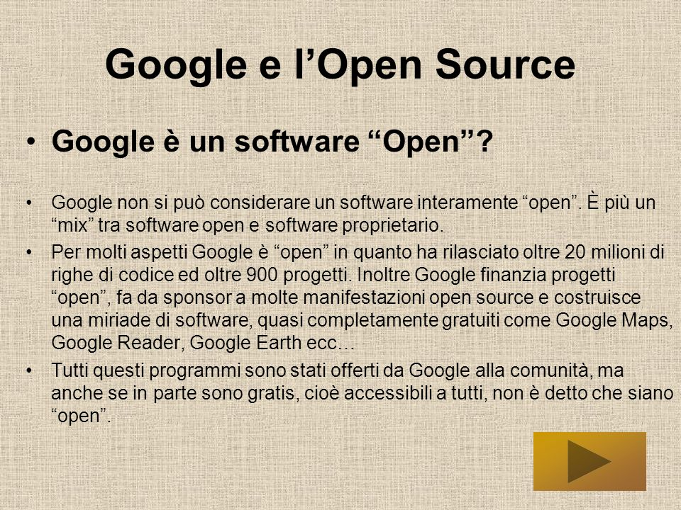Google e lOpen Source Google è un software Open? Google non si può considerare un software interamente open. È più un mix tra software open e software