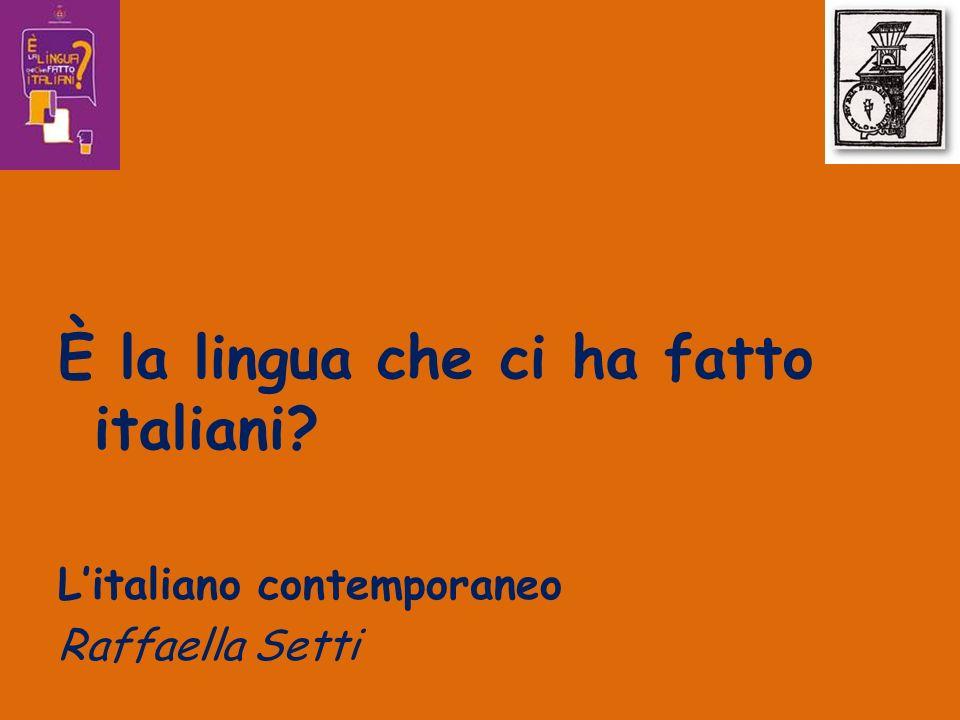 È la lingua che ci ha fatto italiani? Litaliano contemporaneo Raffaella Setti