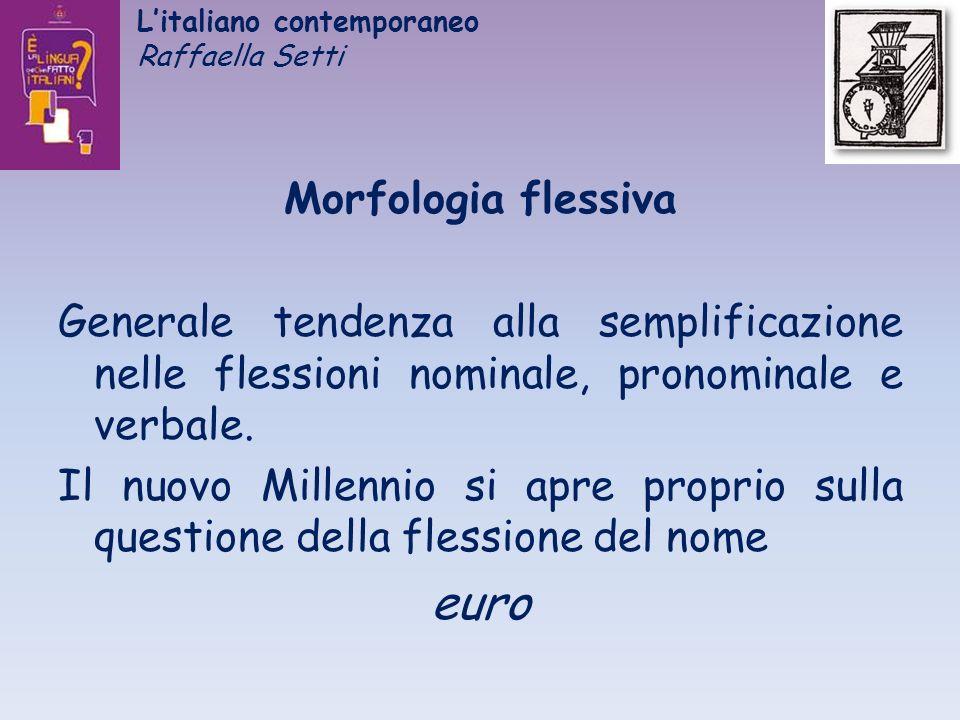 Litaliano contemporaneo Raffaella Setti Morfologia flessiva Generale tendenza alla semplificazione nelle flessioni nominale, pronominale e verbale. Il