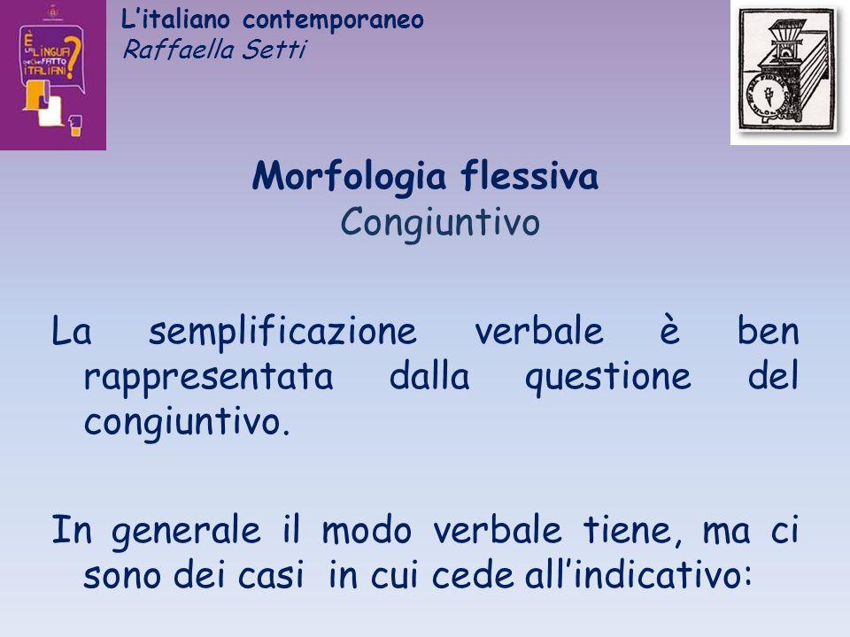 Litaliano contemporaneo Raffaella Setti Morfologia flessiva Congiuntivo La semplificazione verbale è ben rappresentata dalla questione del congiuntivo