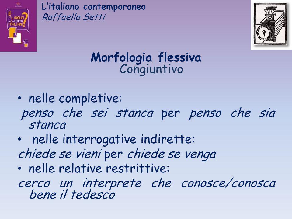 Litaliano contemporaneo Raffaella Setti Morfologia flessiva Congiuntivo nelle completive: penso che sei stanca per penso che sia stanca nelle interrog