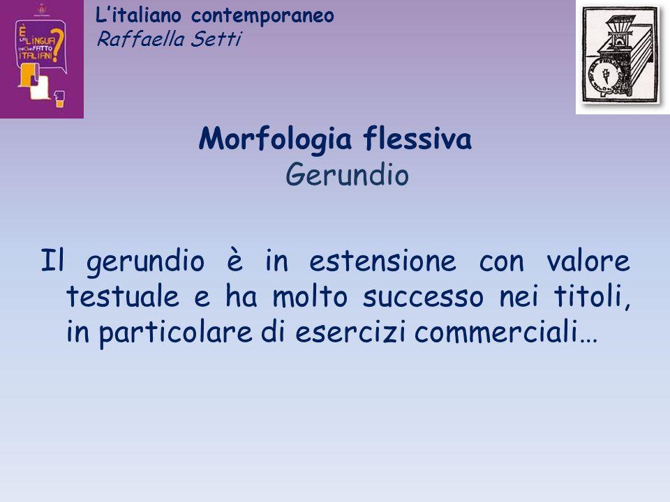 Litaliano contemporaneo Raffaella Setti Morfologia flessiva Gerundio Il gerundio è in estensione con valore testuale e ha molto successo nei titoli, i