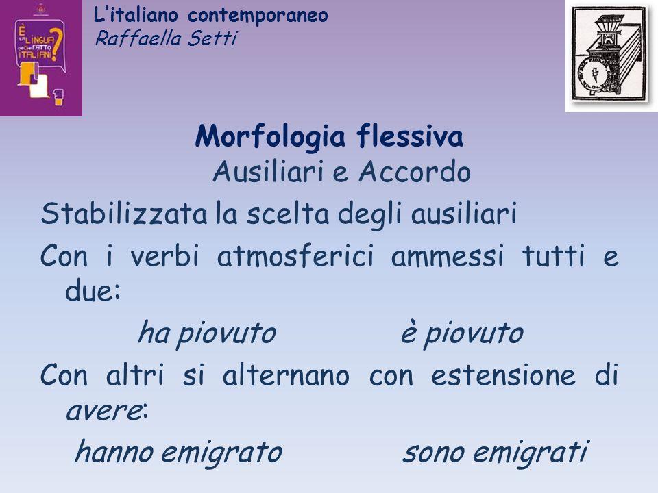 Litaliano contemporaneo Raffaella Setti Morfologia flessiva Ausiliari e Accordo Stabilizzata la scelta degli ausiliari Con i verbi atmosferici ammessi