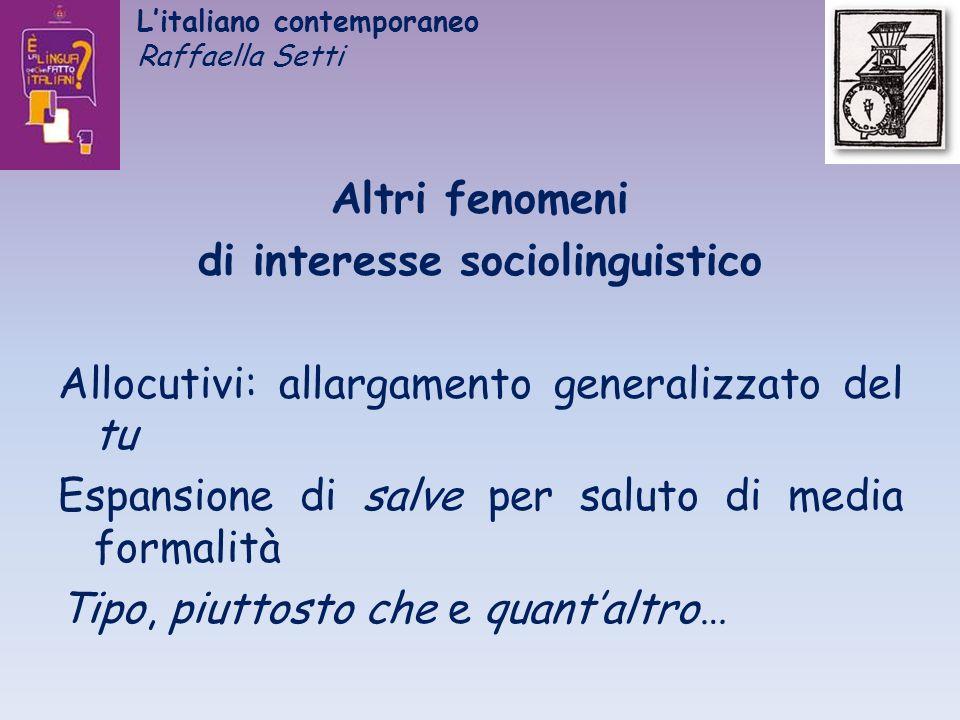Litaliano contemporaneo Raffaella Setti Altri fenomeni di interesse sociolinguistico Allocutivi: allargamento generalizzato del tu Espansione di salve