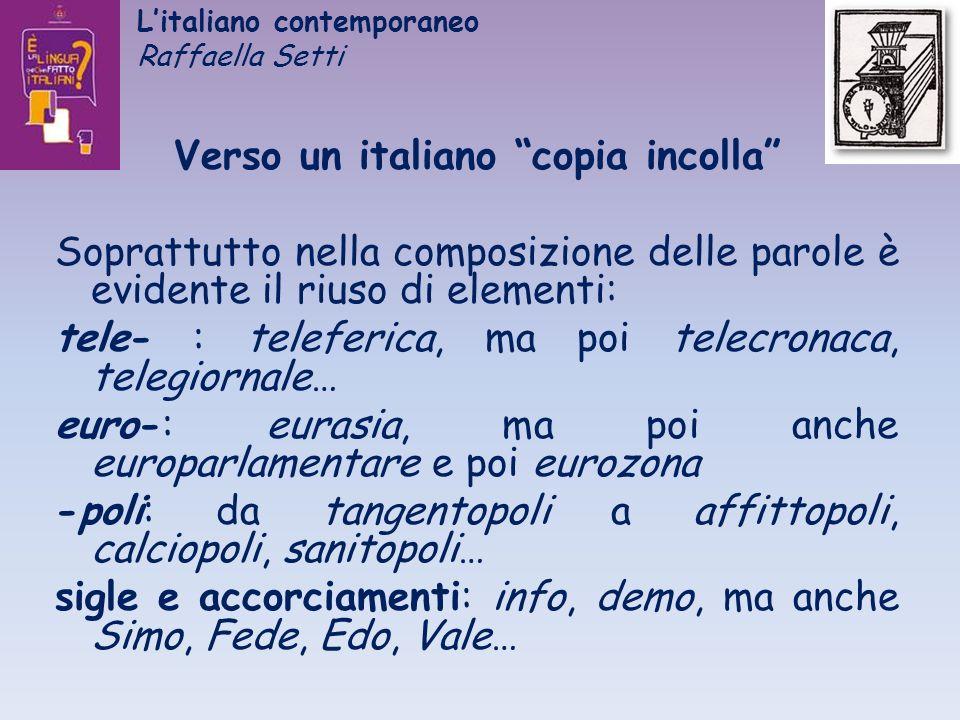 Litaliano contemporaneo Raffaella Setti Verso un italiano copia incolla Soprattutto nella composizione delle parole è evidente il riuso di elementi: t