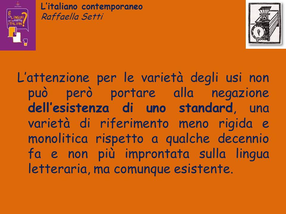 Litaliano contemporaneo Raffaella Setti Lattenzione per le varietà degli usi non può però portare alla negazione dellesistenza di uno standard, una va