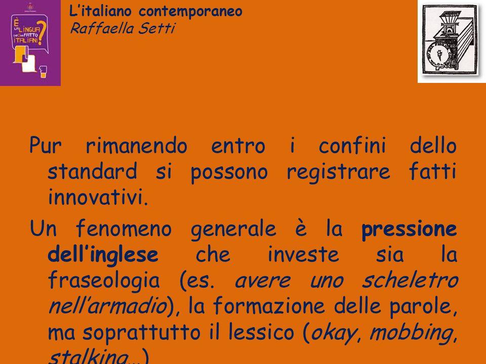 Litaliano contemporaneo Raffaella Setti Pur rimanendo entro i confini dello standard si possono registrare fatti innovativi. Un fenomeno generale è la