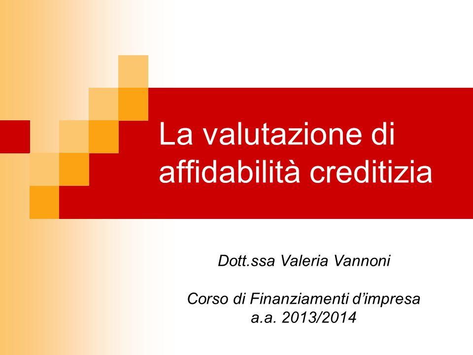 La valutazione di affidabilità creditizia Dott.ssa Valeria Vannoni Corso di Finanziamenti dimpresa a.a. 2013/2014