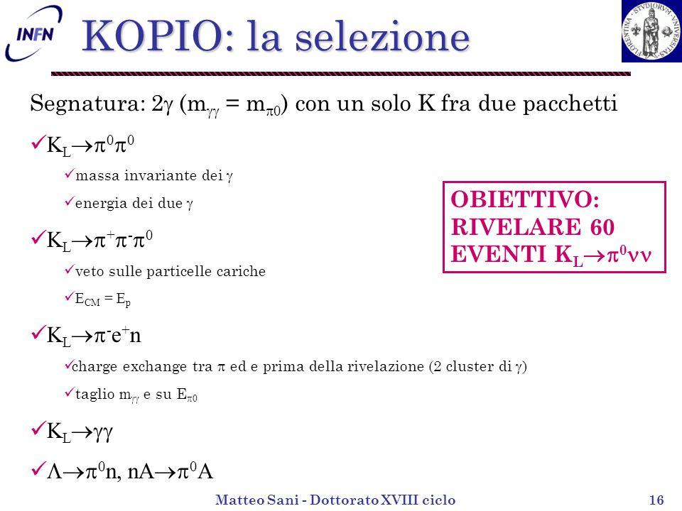 Matteo Sani - Dottorato XVIII ciclo16 KOPIO: la selezione Segnatura: 2 (m = m 0 ) con un solo K fra due pacchetti K L 0 0 massa invariante dei energia dei due K L + - 0 veto sulle particelle cariche E CM = E p K L - e + n charge exchange tra ed e prima della rivelazione (2 cluster di ) taglio m e su E 0 K L 0 n, nA 0 A OBIETTIVO: RIVELARE 60 EVENTI K L 0