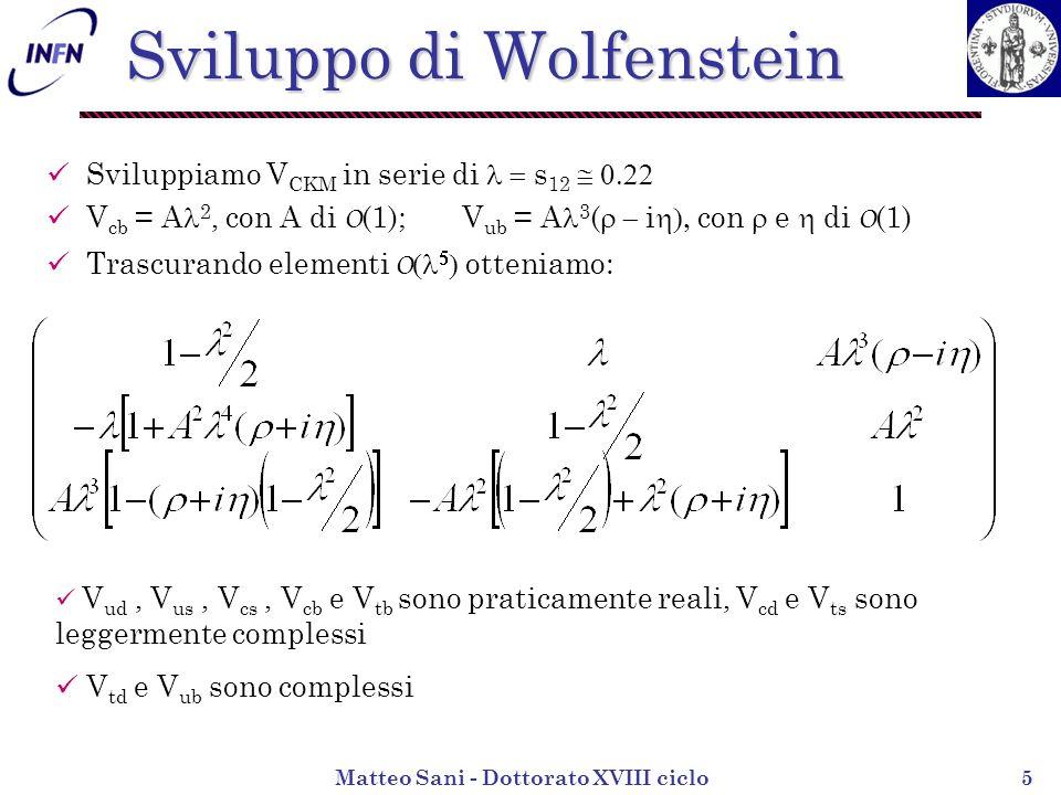 Matteo Sani - Dottorato XVIII ciclo5 Sviluppo di Wolfenstein Sviluppiamo V CKM in serie di s 12 V cb = A 2, con A di O (1); V ub = A 3 ( i con e di O (1) Trascurando elementi O otteniamo: V ud, V us, V cs, V cb e V tb sono praticamente reali, V cd e V ts sono leggermente complessi V td e V ub sono complessi