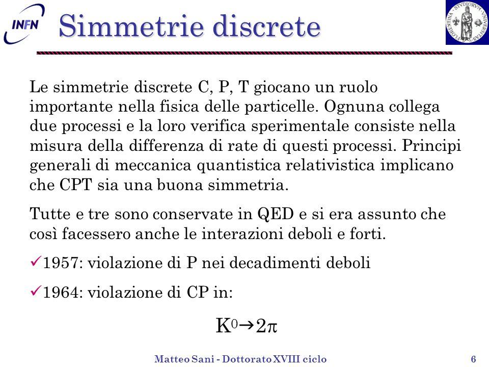 Matteo Sani - Dottorato XVIII ciclo7 Violazione di CP Nel Modello Standard delle interazioni elettrodeboli la violazione di CP è spiegata dalla fase complessa della matrice CKM: Per ottenere il coniugato hermitiano: Mentre applicando CP: CP è conservata se e solo se V = V ossia se V CKM è reale