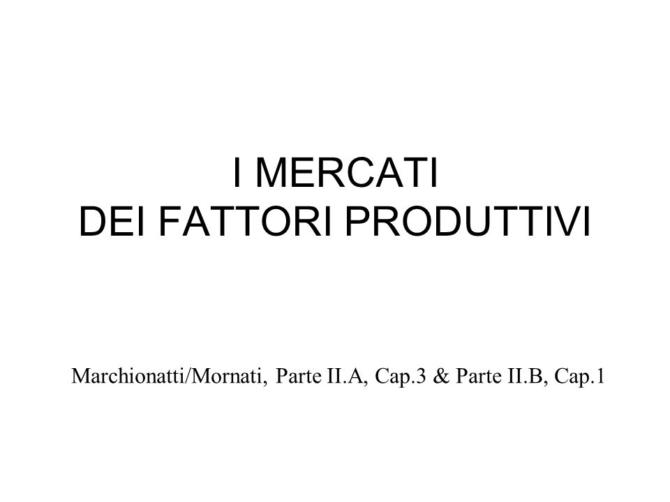 I MERCATI DEI FATTORI PRODUTTIVI Marchionatti/Mornati, Parte II.A, Cap.3 & Parte II.B, Cap.1