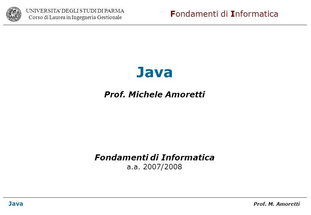 UNIVERSITA DEGLI STUDI DI PARMA Corso di Laurea in Ingegneria Gestionale Fondamenti di Informatica Java Prof. M. Amoretti Java Prof. Michele Amoretti