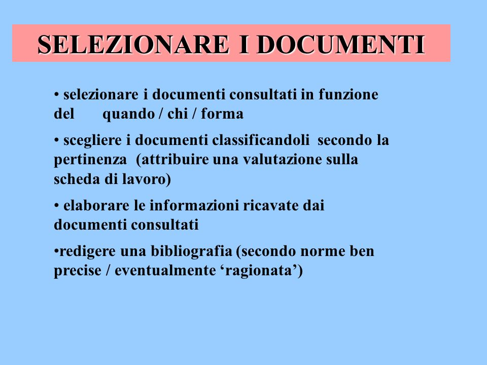 selezionare i documenti consultati in funzione del quando / chi / forma scegliere i documenti classificandoli secondo la pertinenza (attribuire una va