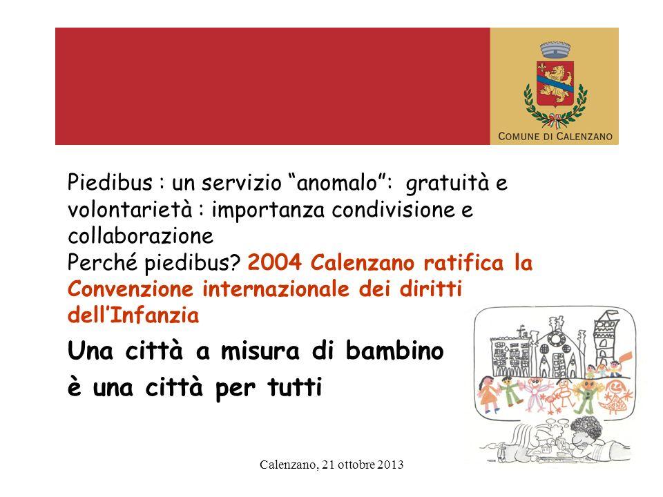 Calenzano, 21 ottobre 2013 Piedibus : un servizio anomalo: gratuità e volontarietà : importanza condivisione e collaborazione Perché piedibus? 2004 Ca