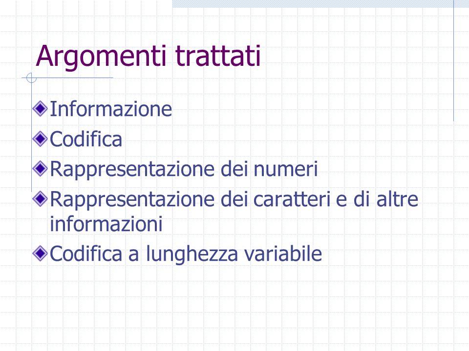 Argomenti trattati Informazione Codifica Rappresentazione dei numeri Rappresentazione dei caratteri e di altre informazioni Codifica a lunghezza varia