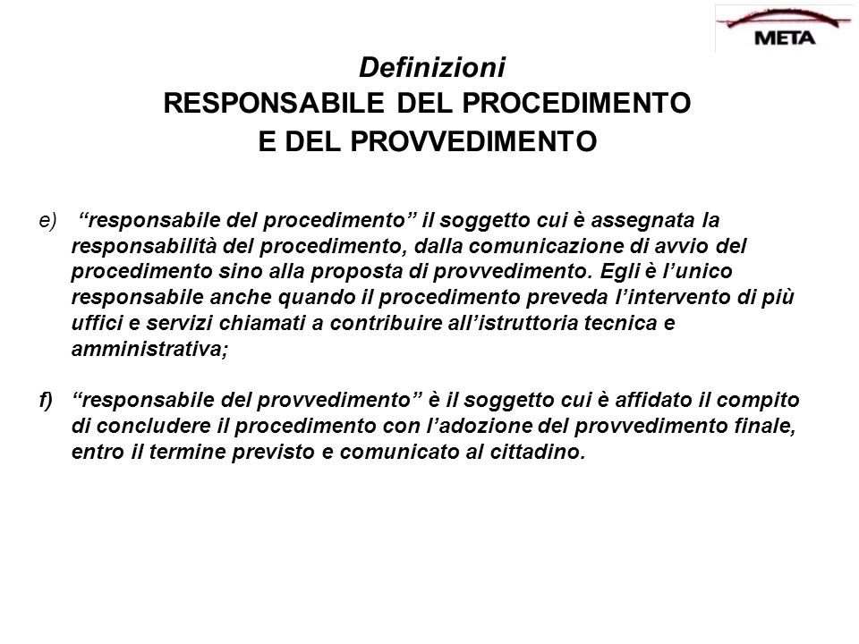 Definizioni RESPONSABILE DEL PROCEDIMENTO E DEL PROVVEDIMENTO e) responsabile del procedimento il soggetto cui è assegnata la responsabilità del proce
