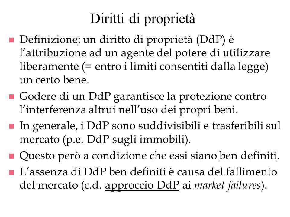 Diritti di proprietà n Definizione: un diritto di proprietà (DdP) è lattribuzione ad un agente del potere di utilizzare liberamente (= entro i limiti