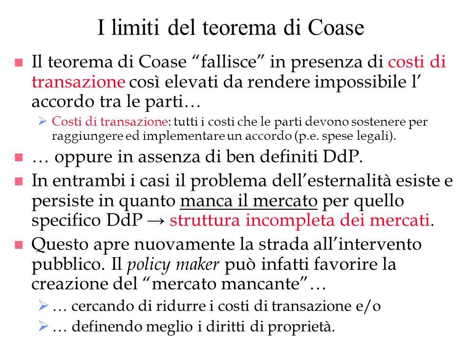 I limiti del teorema di Coase n Il teorema di Coase fallisce in presenza di costi di transazione così elevati da rendere impossibile l accordo tra le