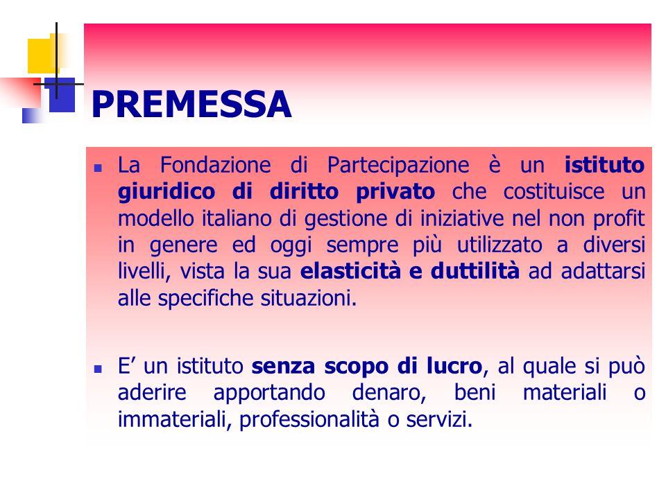 PREMESSA La Fondazione di Partecipazione è un istituto giuridico di diritto privato che costituisce un modello italiano di gestione di iniziative nel non profit in genere ed oggi sempre più utilizzato a diversi livelli, vista la sua elasticità e duttilità ad adattarsi alle specifiche situazioni.