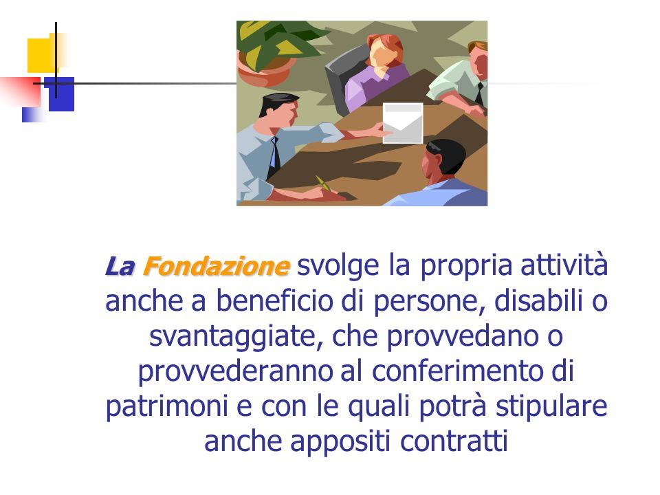 La Fondazione La Fondazione svolge la propria attività anche a beneficio di persone, disabili o svantaggiate, che provvedano o provvederanno al conferimento di patrimoni e con le quali potrà stipulare anche appositi contratti
