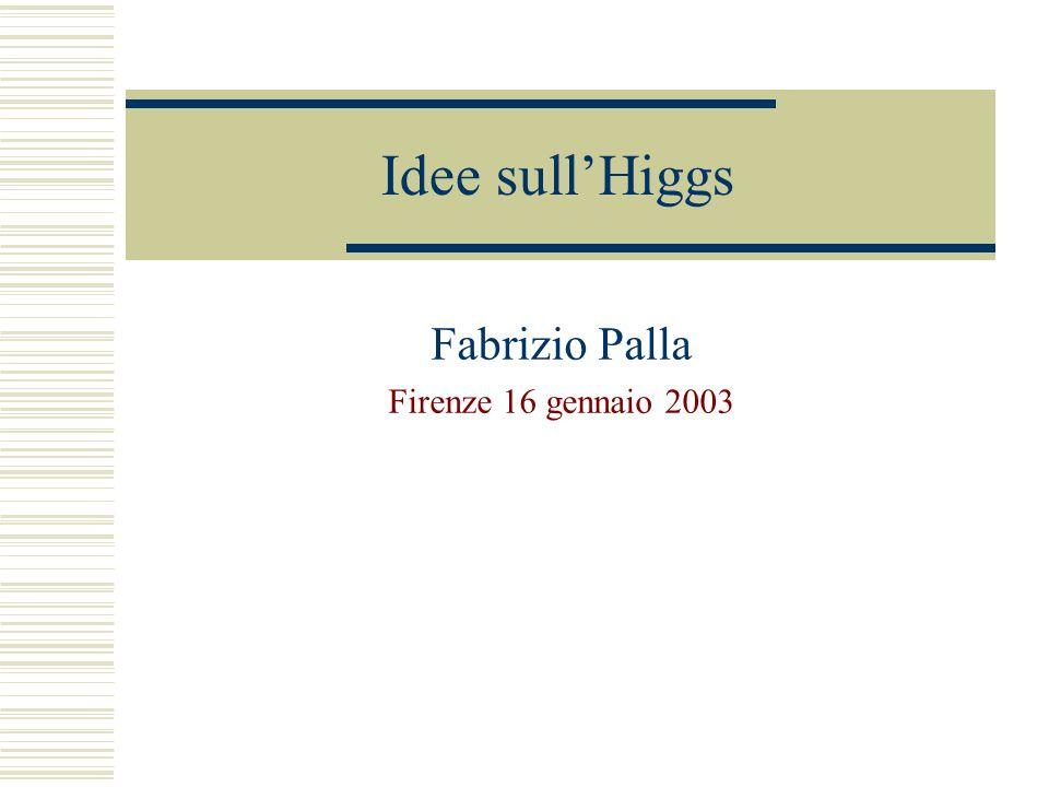 Idee sullHiggs Fabrizio Palla Firenze 16 gennaio 2003