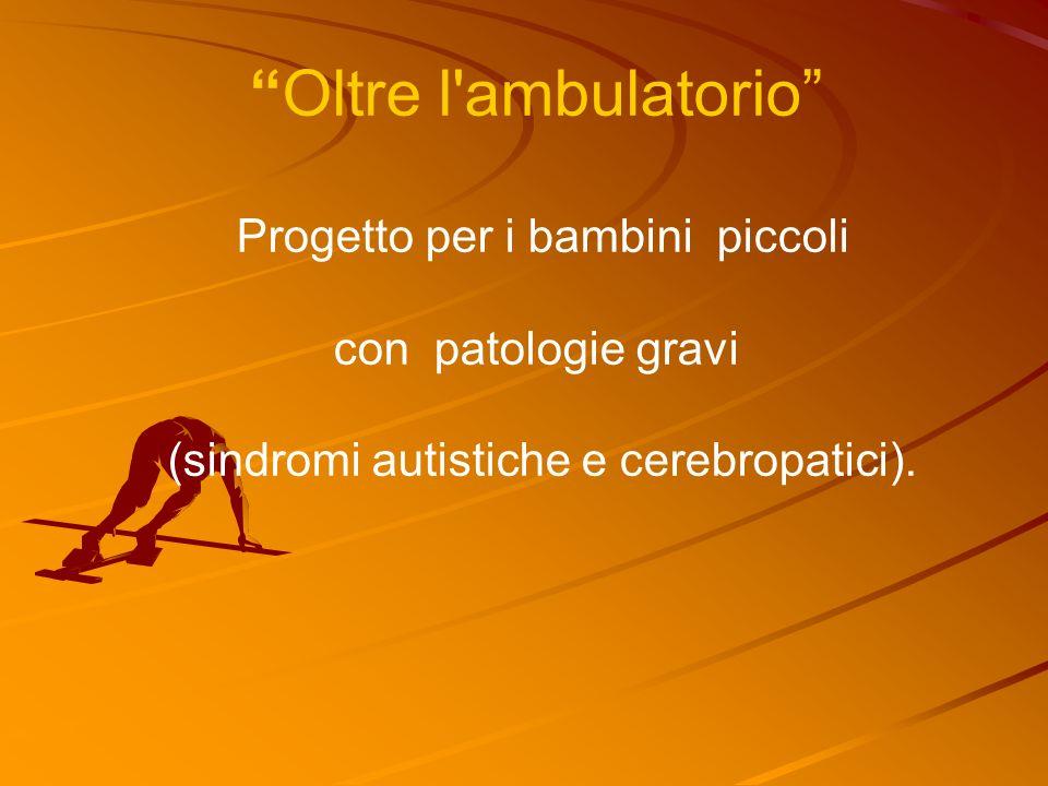 Oltre l ambulatorio Progetto per i bambini piccoli con patologie gravi (sindromi autistiche e cerebropatici).