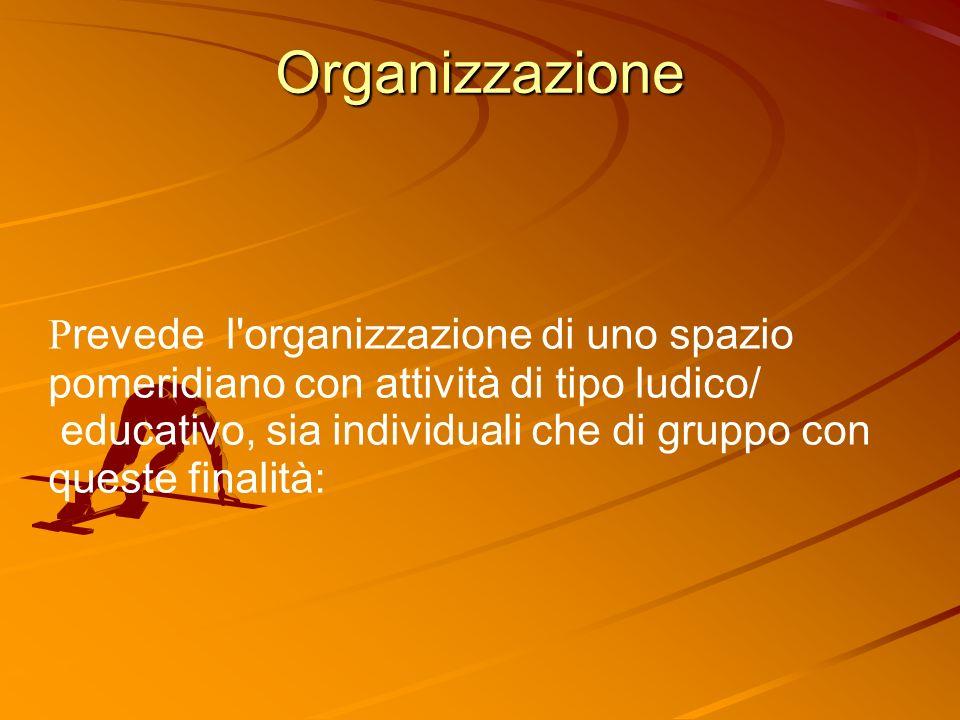 Organizzazione so P revede l organizzazione di uno spazio pomeridiano con attività di tipo ludico/ educativo, sia individuali che di gruppo con queste finalità: