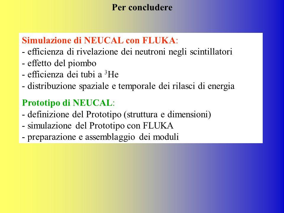 Per concludere Simulazione di NEUCAL con FLUKA: - efficienza di rivelazione dei neutroni negli scintillatori - effetto del piombo - efficienza dei tub