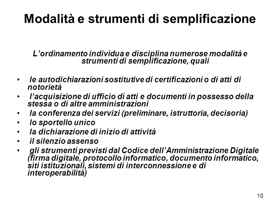 10 Modalità e strumenti di semplificazione Lordinamento individua e disciplina numerose modalità e strumenti di semplificazione, quali le autodichiara
