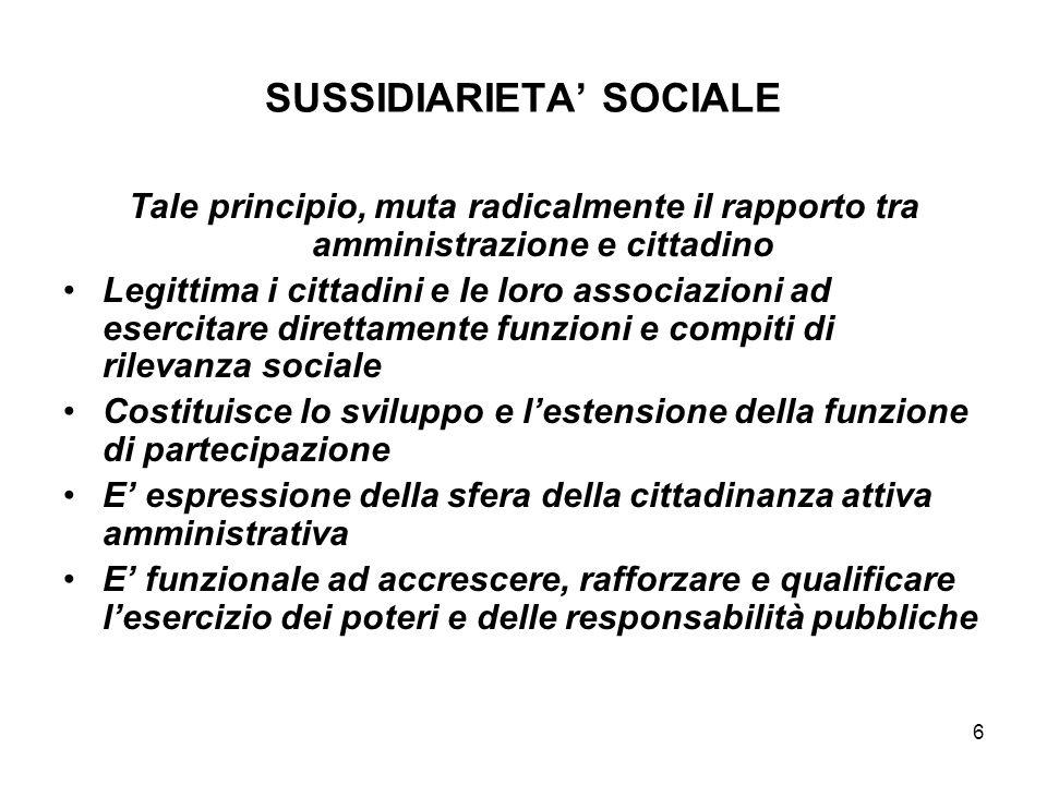 6 SUSSIDIARIETA SOCIALE Tale principio, muta radicalmente il rapporto tra amministrazione e cittadino Legittima i cittadini e le loro associazioni ad