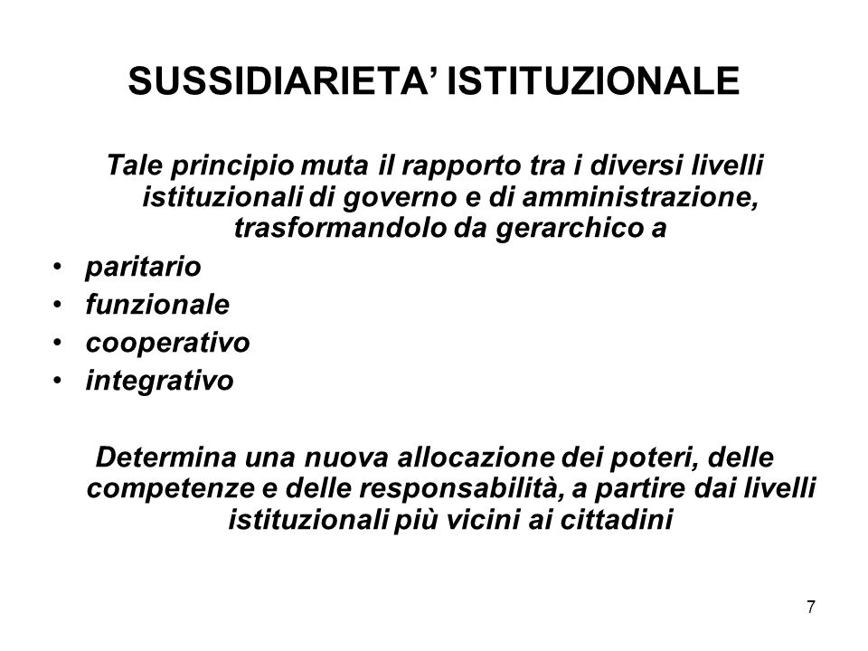 7 SUSSIDIARIETA ISTITUZIONALE Tale principio muta il rapporto tra i diversi livelli istituzionali di governo e di amministrazione, trasformandolo da g