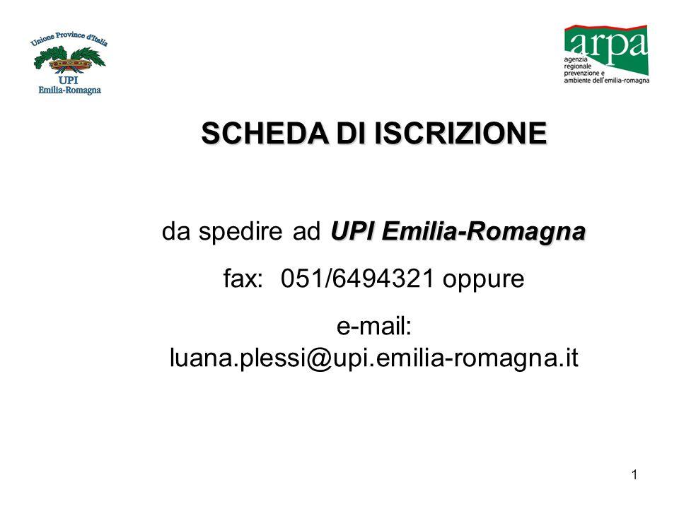 1 SCHEDA DI ISCRIZIONE UPI Emilia-Romagna da spedire ad UPI Emilia-Romagna fax: 051/6494321 oppure e-mail: luana.plessi@upi.emilia-romagna.it