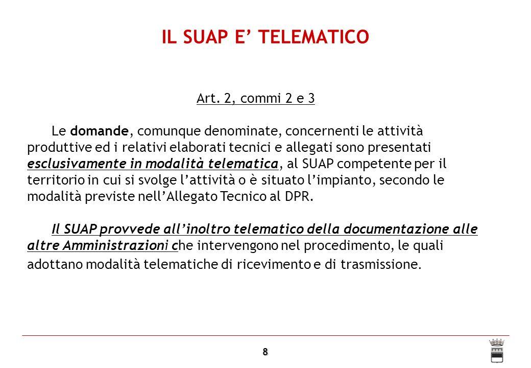 9 IL SUAP E TELEMATICO Il collegamento telematico deve essere il normale modo di interazione tra Suap e altre amministrazioni: Tutti gli atti istruttori e i pareri tecnici richiesti sono comunicati in modalità telematica dagli organismi competenti al responsabile del SUAP (art.