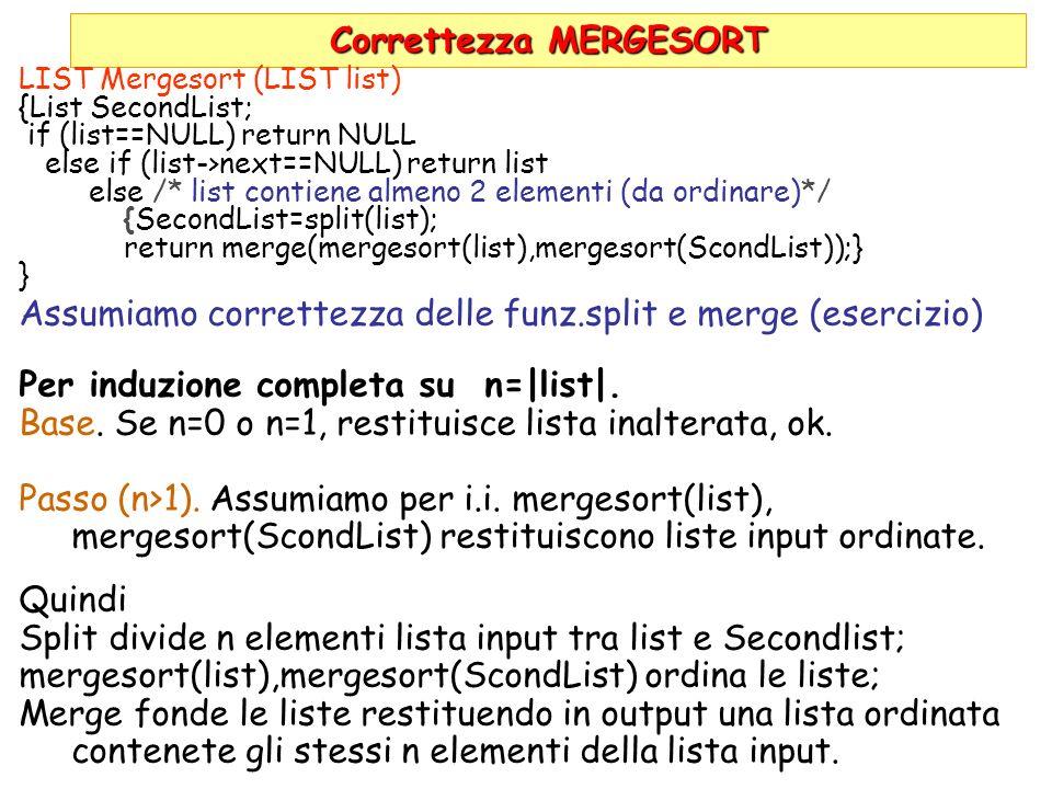 Correttezza MERGESORT LIST Mergesort (LIST list) {List SecondList; if (list==NULL) return NULL else if (list->next==NULL) return list else /* list con