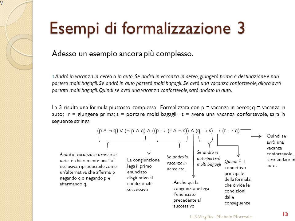 Esempi di formalizzazione 3 Adesso un esempio ancora più complesso. 3. Andrò in vacanza in aereo o in auto. Se andrò in vacanza in aereo, giungerò pri