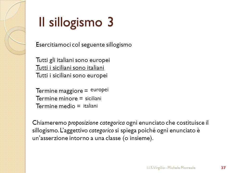 Il sillogismo 3 I.I.S. Virgilio - Michele Morreale Esercitiamoci col seguente sillogismo Tutti gli italiani sono europei Tutti i siciliani sono italia