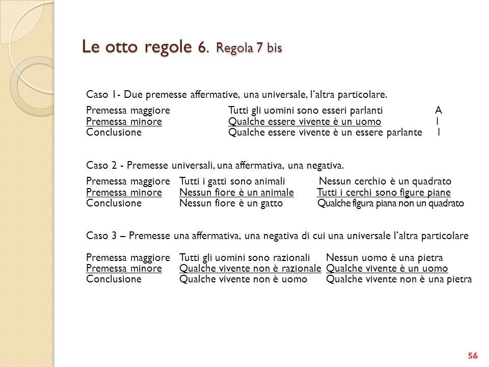 Le otto regole 6. Regola 7 bis Caso 1- Due premesse affermative, una universale, laltra particolare. Premessa maggioreTutti gli uomini sono esseri par