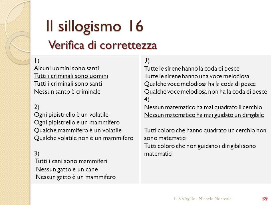 Il sillogismo 16 Verifica di correttezza I.I.S. Virgilio - Michele Morreale 1) Alcuni uomini sono santi Tutti i criminali sono uomini Tutti i criminal