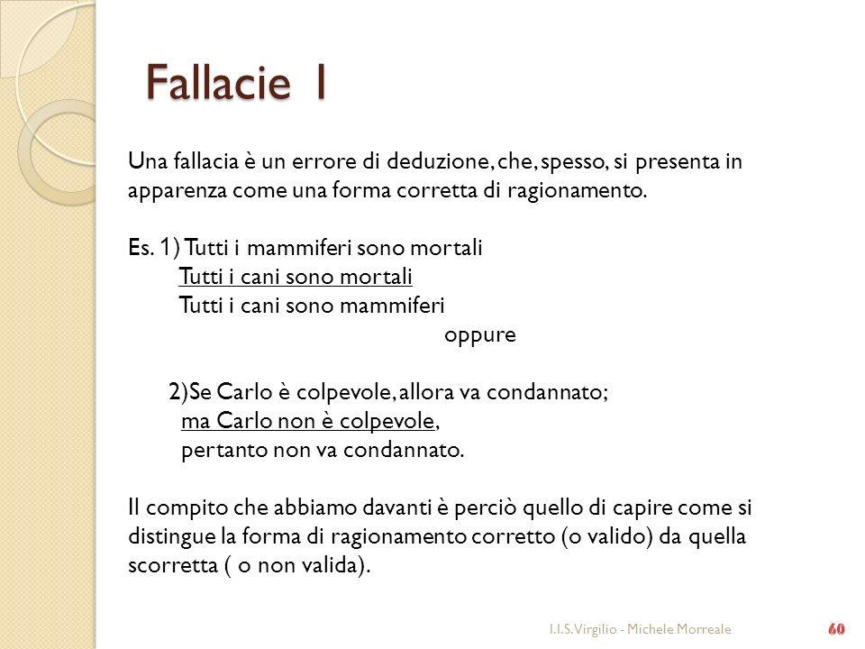 Fallacie 1 I.I.S. Virgilio - Michele Morreale Una fallacia è un errore di deduzione, che, spesso, si presenta in apparenza come una forma corretta di