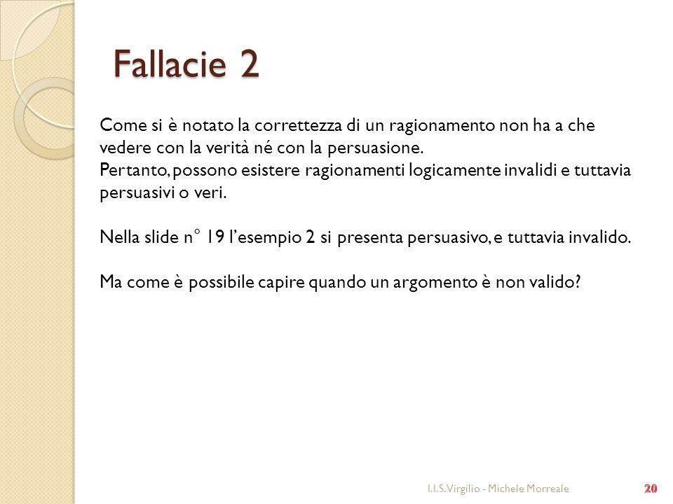 Fallacie 2 I.I.S. Virgilio - Michele Morreale Come si è notato la correttezza di un ragionamento non ha a che vedere con la verità né con la persuasio