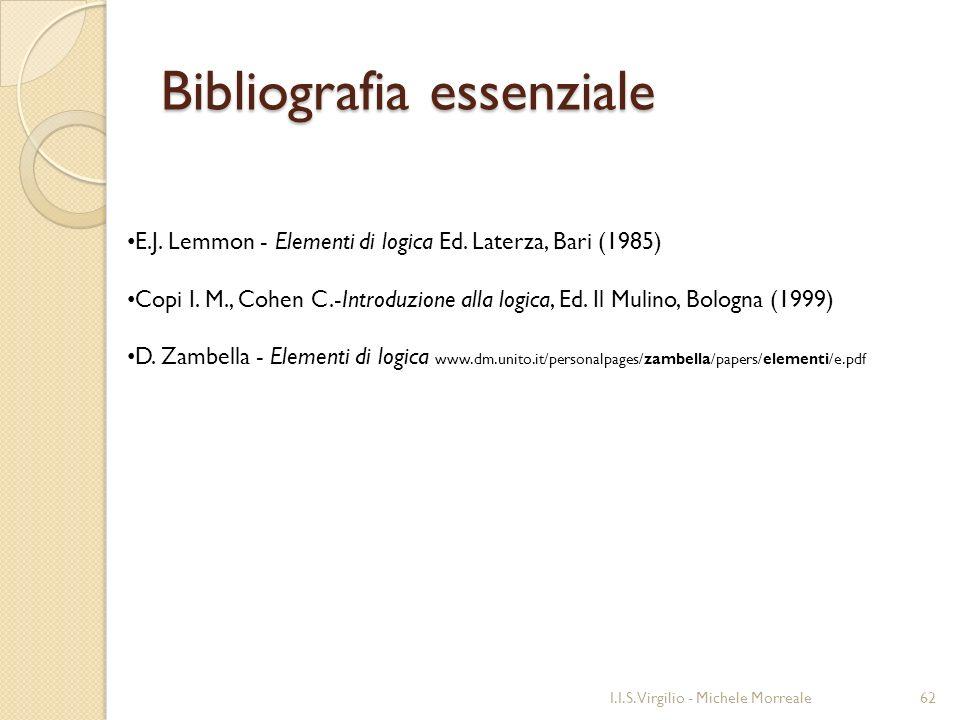 Bibliografia essenziale I.I.S. Virgilio - Michele Morreale62 E.J. Lemmon - Elementi di logica Ed. Laterza, Bari (1985) Copi I. M., Cohen C.-Introduzio