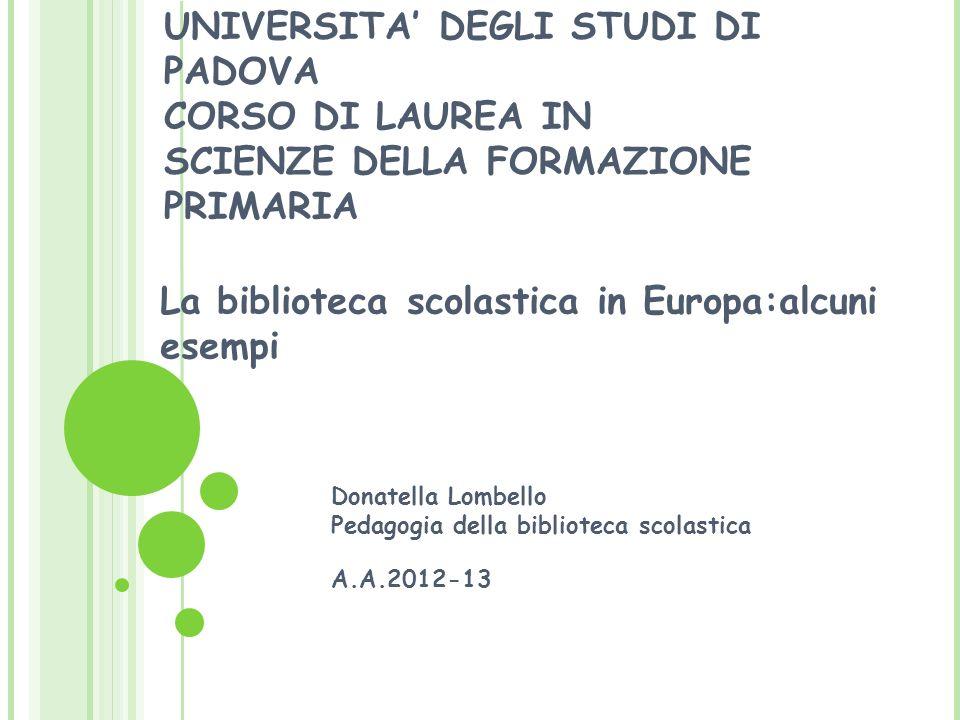 UNIVERSITA DEGLI STUDI DI PADOVA CORSO DI LAUREA IN SCIENZE DELLA FORMAZIONE PRIMARIA La biblioteca scolastica in Europa:alcuni esempi Donatella Lombe