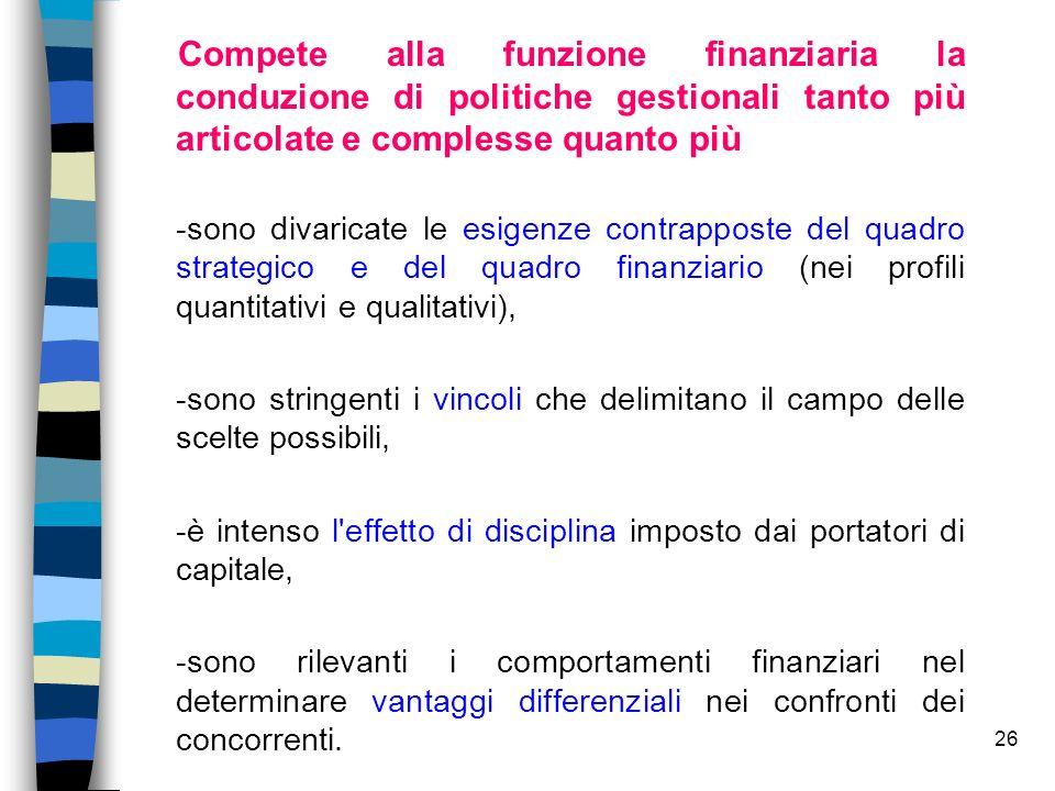 26 Compete alla funzione finanziaria la conduzione di politiche gestionali tanto più articolate e complesse quanto più -sono divaricate le esigenze co